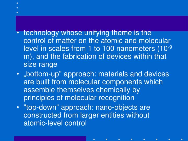 technology whose unifying theme is the control of matter on the atomic and molecular level in scales from 1 to 100 nanometers (10