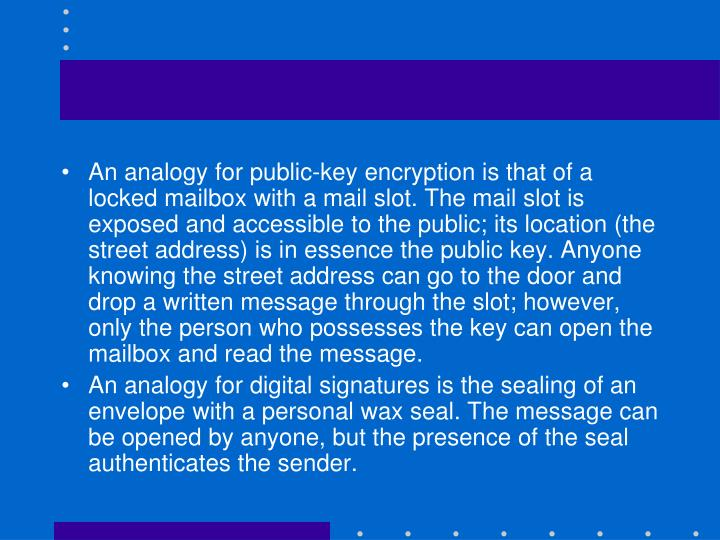 An analogy for public-key encryption is that of a locked mailbox with a mail slot. The mail slot is exposed and accessible to the public; its location (the street address) is in essence the public key. Anyone knowing the street address can go to the door and drop a written message through the slot; however, only the person who possesses the key can open the mailbox and read the message.