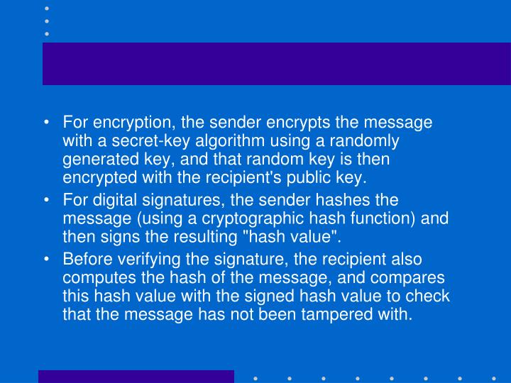 For encryption, the sender encrypts the message with a secret-key algorithm using a randomly generated key, and that random key is then encrypted with the recipient's public key.