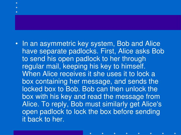 In an asymmetric key system, Bob and Alice have separate padlocks. First, Alice asks Bob to send his open padlock to her through regular mail, keeping his key to himself. When Alice receives it she uses it to lock a box containing her message, and sends the locked box to Bob. Bob can then unlock the box with his key and read the message from Alice. To reply, Bob must similarly get Alice's open padlock to lock the box before sending it back to her.