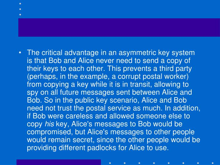 The critical advantage in an asymmetric key system is that Bob and Alice never need to send a copy of their keys to each other. This prevents a third party (perhaps, in the example, a corrupt postal worker) from copying a key while it is in transit, allowing to spy on all future messages sent between Alice and Bob. So in the public key scenario, Alice and Bob need not trust the postal service as much. In addition, if Bob were careless and allowed someone else to copy