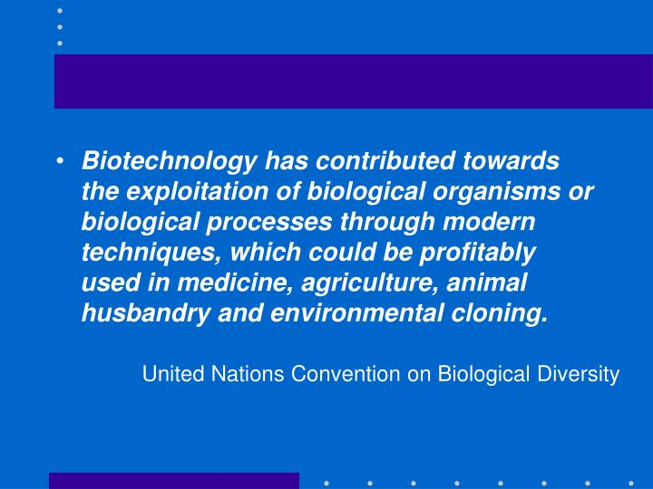 Biotechnology has contributed towards the exploitation of biological organisms or biological processes through modern techniques, which could be profitably used in medicine, agriculture, animal husbandry and environmental cloning