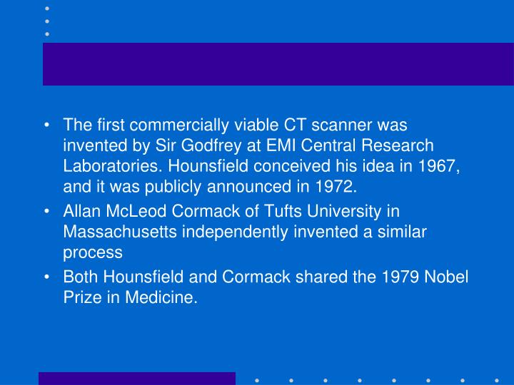The first commercially viable CT scanner was invented by Sir Godfrey at EMI Central Research Laboratories. Hounsfield conceived his idea in 1967, and it was publicly announced in 1972.