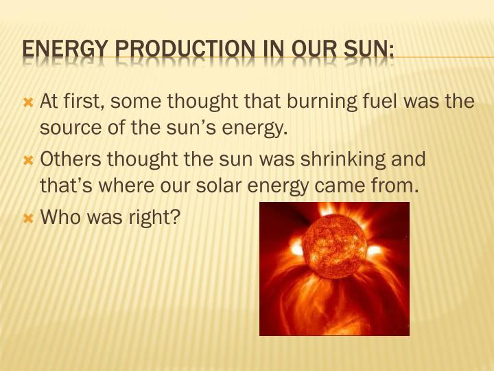 At first, some thought that burning fuel was the source of the sun's energy.