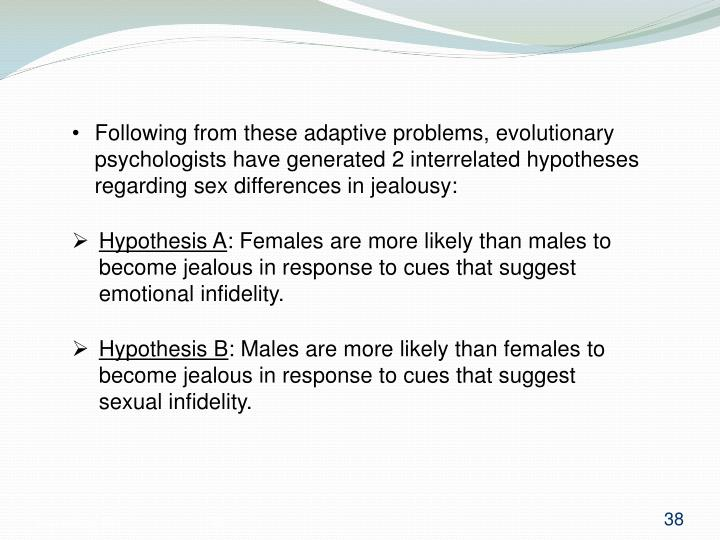 Following from these adaptive problems, evolutionary psychologists have generated 2 interrelated hypotheses regarding sex differences in jealousy: