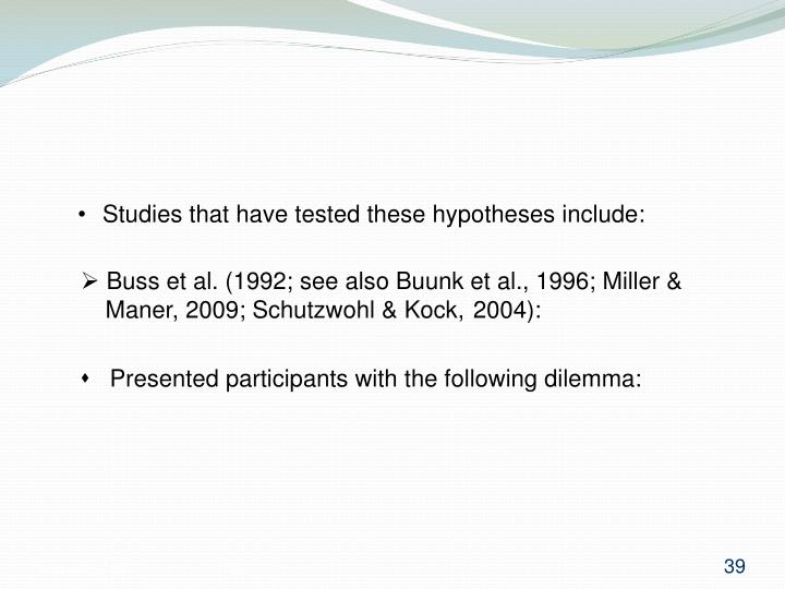 Studies that have tested these hypotheses include:
