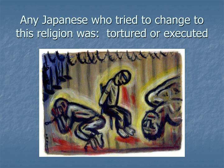Any Japanese who tried to change to this religion was:  tortured or executed