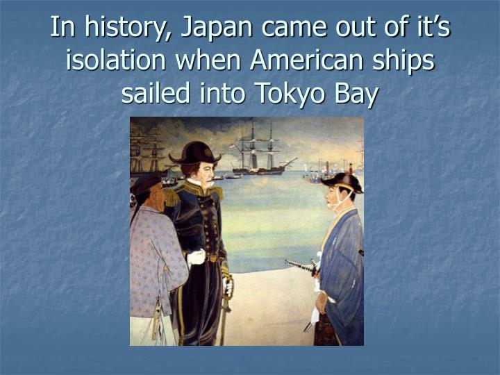In history, Japan came out of it's isolation when American ships sailed into Tokyo Bay