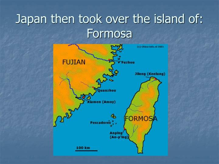 Japan then took over the island of:  Formosa