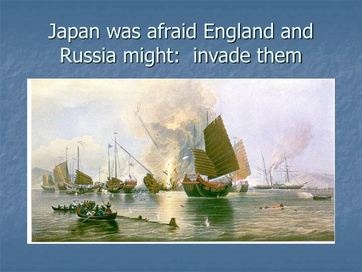 Japan was afraid England and Russia might:  invade them