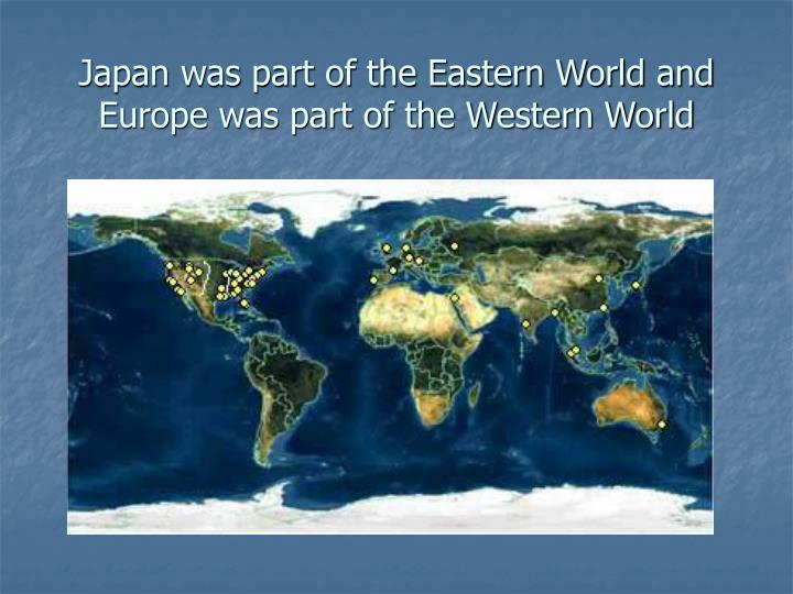 Japan was part of the Eastern World and Europe was part of the Western World