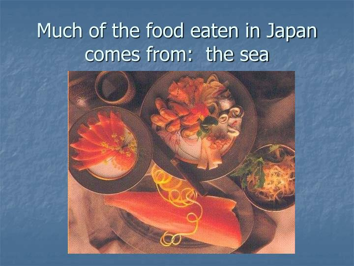 Much of the food eaten in Japan comes from:  the sea