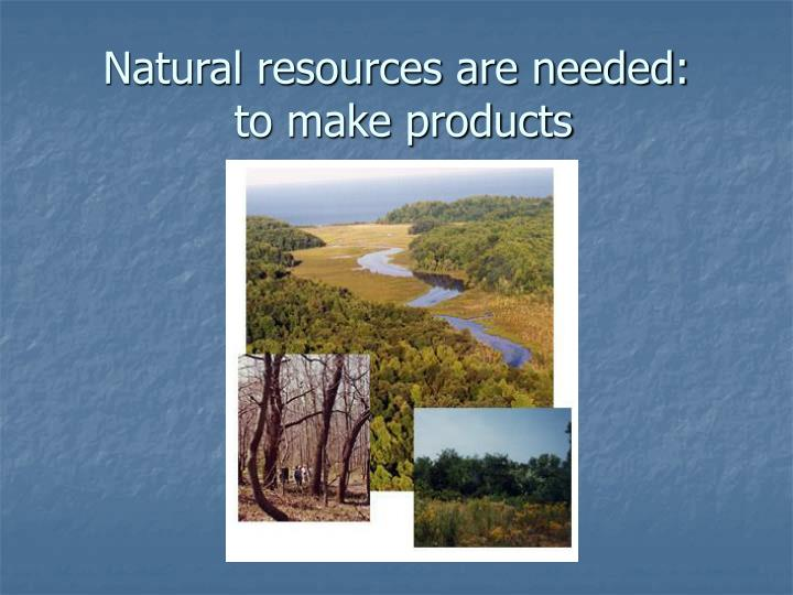 Natural resources are needed: