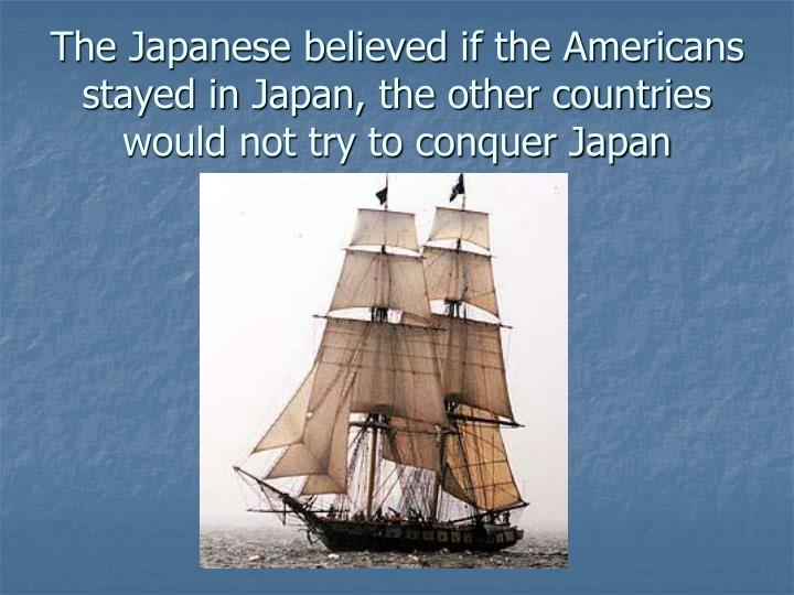 The Japanese believed if the Americans stayed in Japan, the other countries would not try to conquer Japan