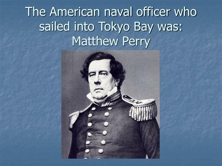 The American naval officer who sailed into Tokyo Bay was:  Matthew Perry