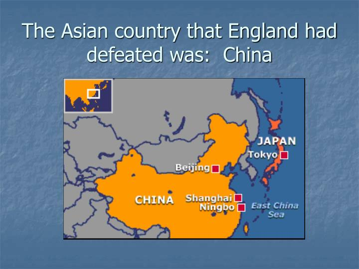 The Asian country that England had defeated was:  China