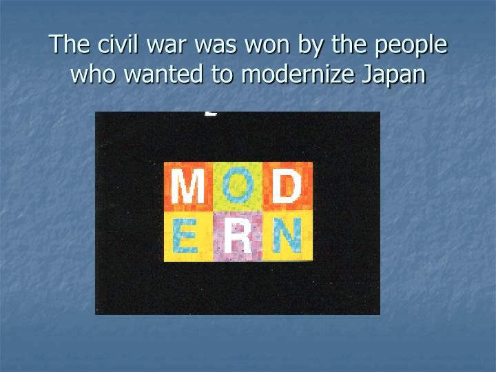 The civil war was won by the people who wanted to modernize Japan