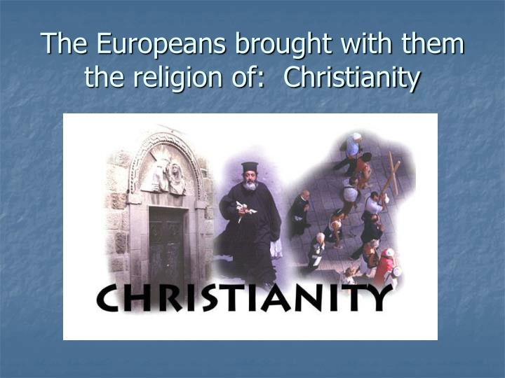 The Europeans brought with them the religion of:  Christianity