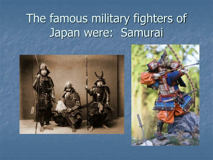 The famous military fighters of Japan were:  Samurai