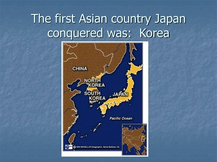 The first Asian country Japan conquered was:  Korea