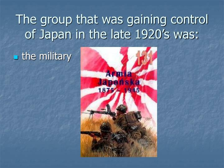 The group that was gaining control of Japan in the late 1920's was: