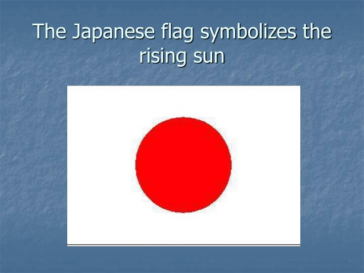The Japanese flag symbolizes the rising sun