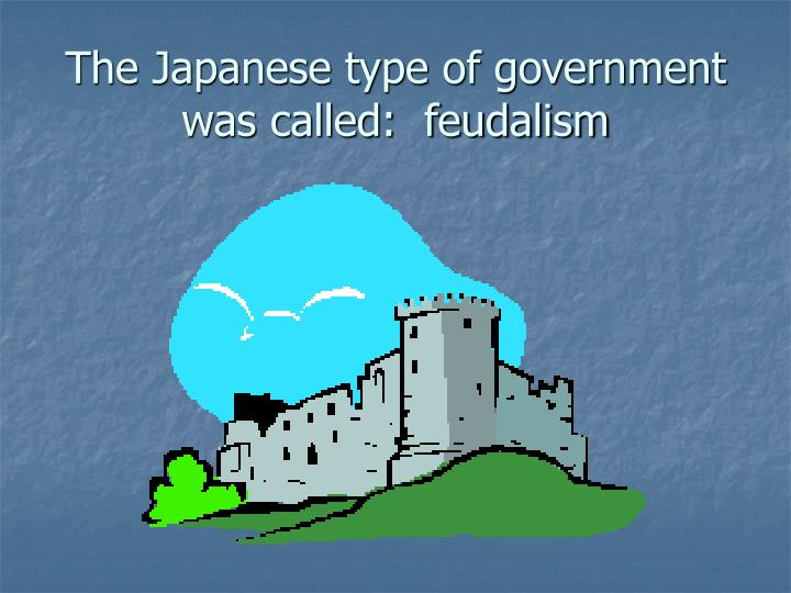 The Japanese type of government was called:  feudalism