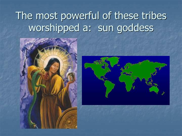 The most powerful of these tribes worshipped a:  sun goddess