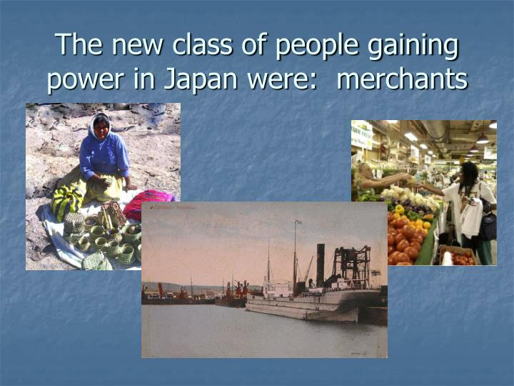 The new class of people gaining power in Japan were:  merchants