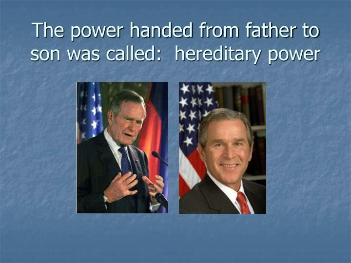 The power handed from father to son was called:  hereditary power