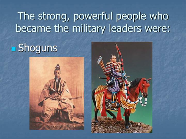 The strong, powerful people who became the military leaders were: