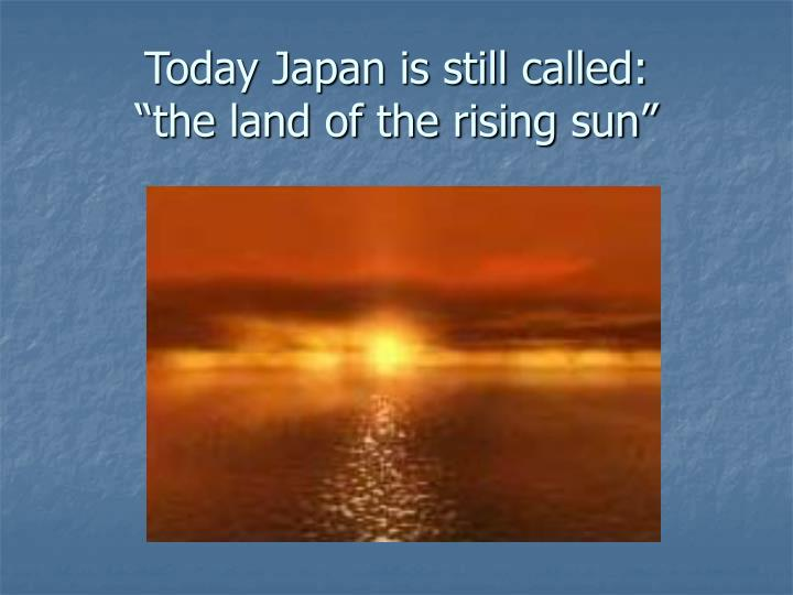 Today Japan is still called: