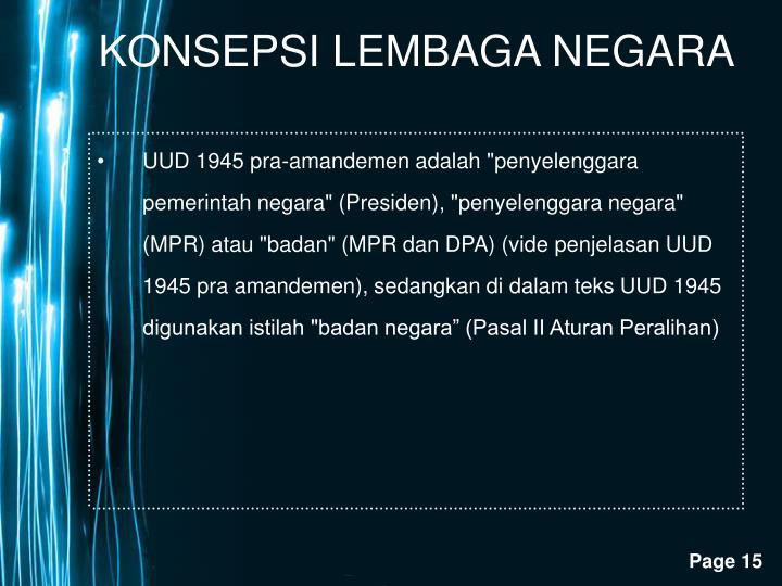 """UUD 1945 pra-amandemen adalah """"penyelenggara pemerintah negara"""" (Presiden), """"penyelenggara negara"""" (MPR) atau """"badan"""" (MPR dan DPA) (vide penjelasan UUD 1945 pra amandemen), sedangkan di dalam teks UUD 1945 digunakan istilah """"badan negara"""" (Pasal II Aturan Peralihan)"""