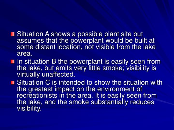 Situation A shows a possible plant site but assumes that the powerplant would be built at some distant location, not visible from the lake area.