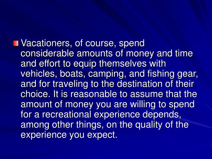 Vacationers, of course, spend considerable amounts of money and time and effort to equip themselves with vehicles, boats, camping, and fishing gear, and for traveling to the destination of their choice. It is reasonable to assume that the amount of money you are willing to spend for a recreational experience depends, among other things, on the quality of the experience you expect.