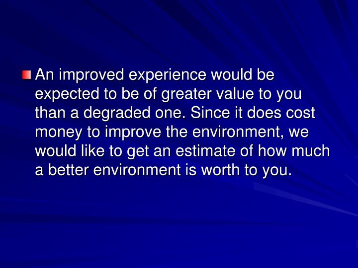An improved experience would be expected to be of greater value to you than a degraded one. Since it does cost money to improve the environment, we would like to get an estimate of how much a better environment is worth to you.