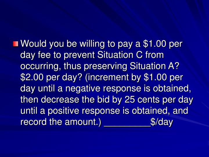 Would you be willing to pay a $1.00 per day fee to prevent Situation C from occurring, thus preserving Situation A? $2.00 per day? (increment by $1.00 per day until a negative response is obtained, then decrease the bid by 25 cents per day until a positive response is obtained, and record the amount.) _________$/day
