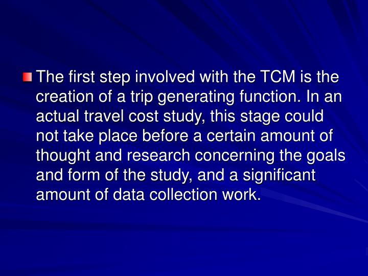 The first step involved with the TCM is the creation of a trip generating function. In an actual travel cost study, this stage could not take place before a certain amount of thought and research concerning the goals and form of the study, and a significant amount of data collection work.