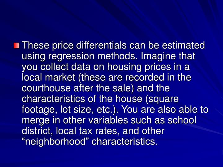 "These price differentials can be estimated using regression methods. Imagine that you collect data on housing prices in a local market (these are recorded in the courthouse after the sale) and the characteristics of the house (square footage, lot size, etc.). You are also able to merge in other variables such as school district, local tax rates, and other ""neighborhood"" characteristics."