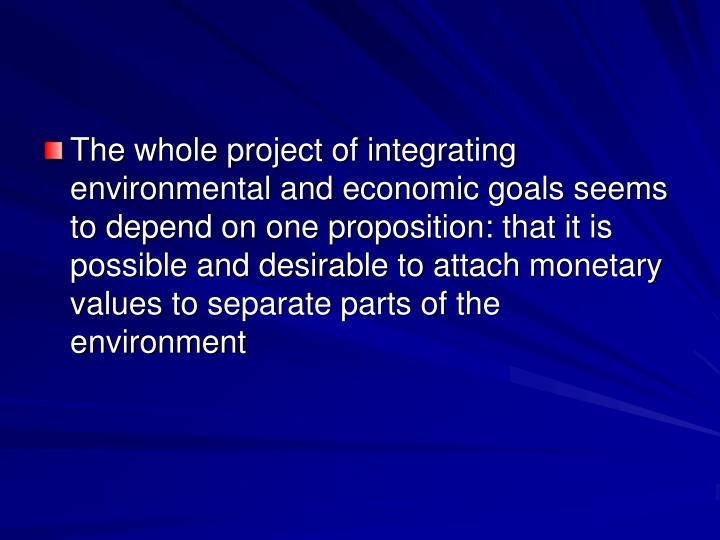 The whole project of integrating environmental and economic goals seems to depend on one proposition: that it is possible and desirable to attach monetary values to separate parts of the environment