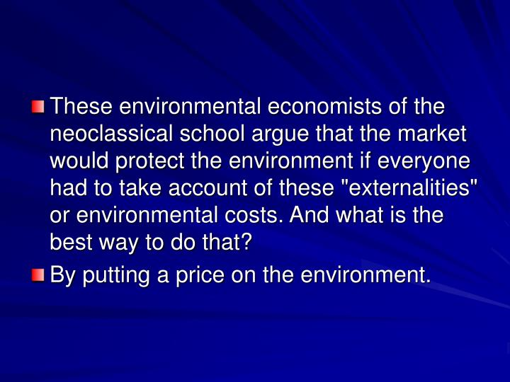 "These environmental economists of the neoclassical school argue that the market would protect the environment if everyone had to take account of these ""externalities"" or environmental costs. And what is the best way to do that?"