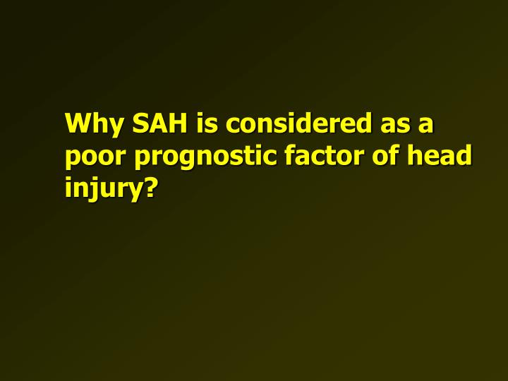 Why SAH is considered as a poor prognostic factor of head injury?