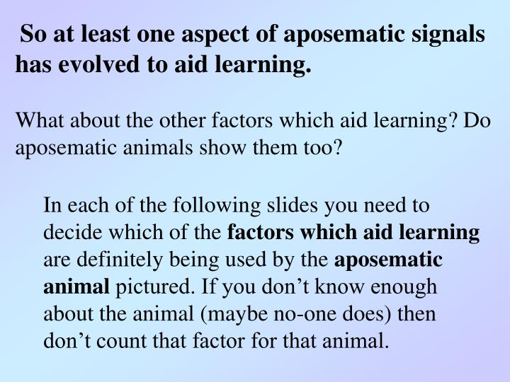So at least one aspect of aposematic signals has evolved to aid learning.