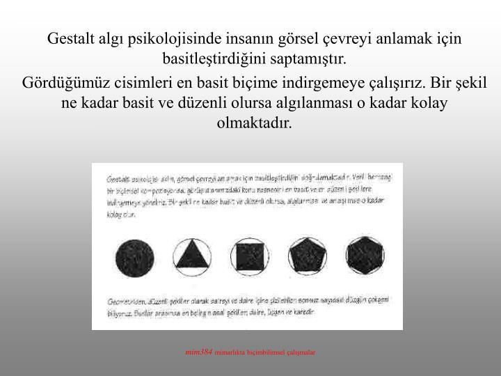 Gestalt algı psikolojisinde insanın görsel çevreyi anlamak için basitleştirdiğini saptamıştır.