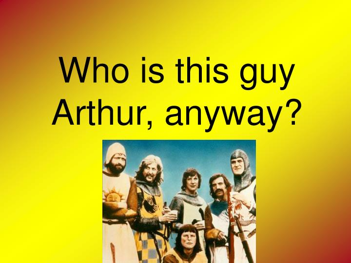 Who is this guy Arthur, anyway?