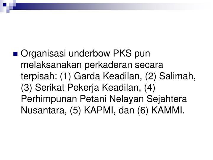 Organisasi underbow PKS pun melaksanakan perkaderan secara terpisah: (1) Garda Keadilan, (2) Salimah, (3) Serikat Pekerja Keadilan, (4) Perhimpunan Petani Nelayan Sejahtera Nusantara, (5) KAPMI, dan (6) KAMMI.