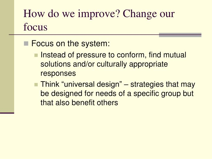 How do we improve? Change our focus