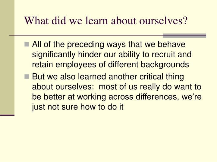 What did we learn about ourselves?