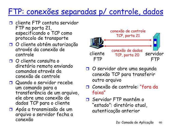 cliente FTP contata servidor FTP na porta 21, especificando o TCP como protocolo de transporte