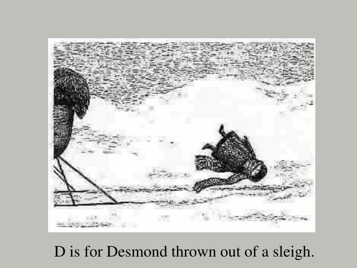 D is for Desmond thrown out of a sleigh.